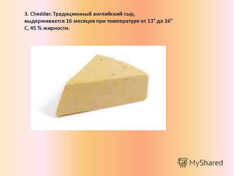 3. Cheddar. Традиционный английский сыр, выдерживается 16 месяцев при температуре от 13° до 16° С, 45 % жирности.