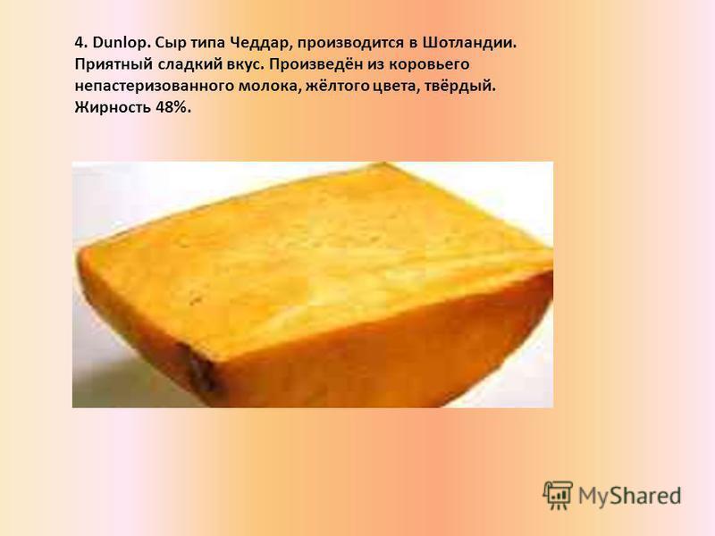 4. Dunlop. Сыр типа Чеддар, производится в Шотландии. Приятный сладкий вкус. Произведён из коровьего непастеризованного молока, жёлтого цвета, твёрдый. Жирность 48%.