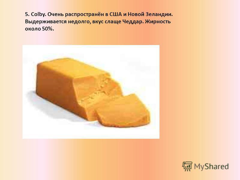 5. Colby. Очень распространён в США и Новой Зеландии. Выдерживается недолго, вкус слаще Чеддар. Жирность около 50%.