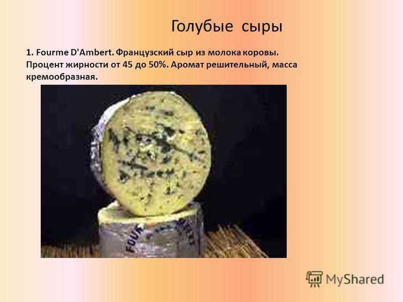 Голубые сыры 1. Fourme D'Ambert. Французский сыр из молока коровы. Процент жирности от 45 до 50%. Аромат решительный, масса кремообразная.
