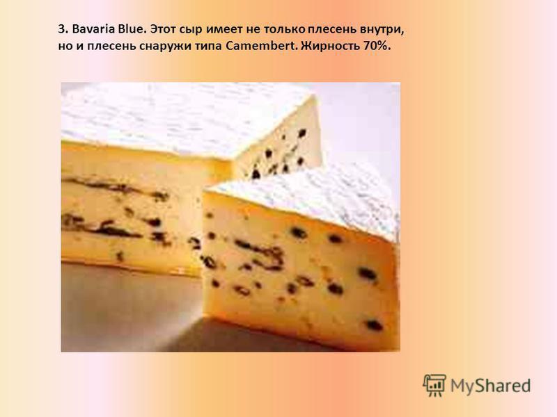 3. Bavaria Blue. Этот сыр имеет не только плесень внутри, но и плесень снаружи типа Camembert. Жирность 70%.