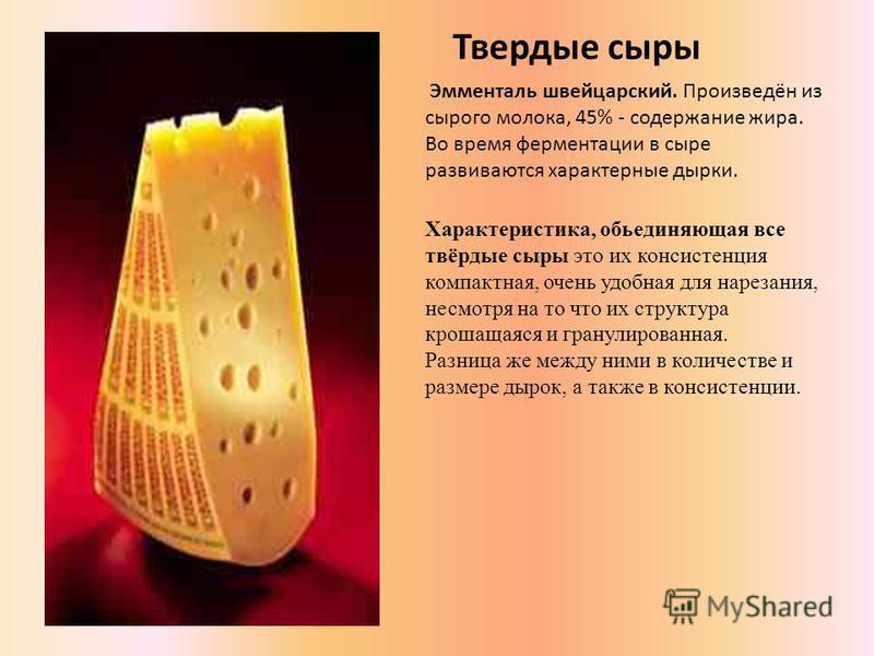 Эмменталь швейцарский. Произведён из сырого молока, 45% - содержание жира. Во время ферментации в сыре развиваются характерные дырки. Твердые сыры Xарактеристика, объединяющая все твёрдые сыры это их консистенция компактная, очень удобная для нарезан