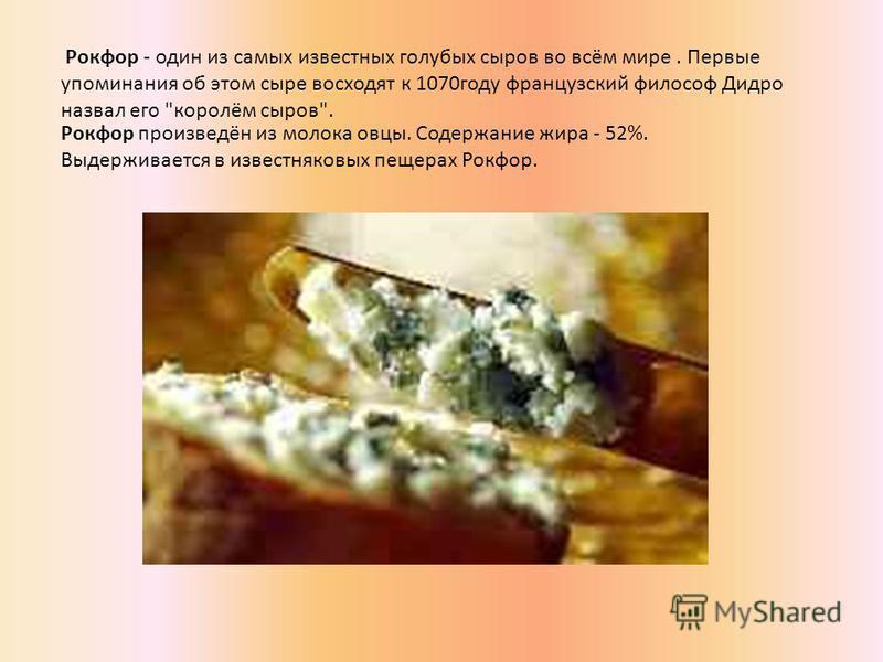 Рокфор произведён из молока овцы. Содержание жира - 52%. Выдерживается в известняковых пещерах Рокфор. Рокфор - один из самых известных голубых сыров во всём мире. Первые упоминания об этом сыре восходят к 1070 году французский философ Дидро назвал е