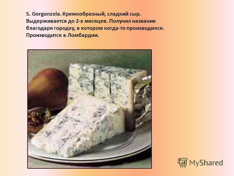 5. Gorgonzola. Кремообразный, сладкий сыр. Выдерживается до 2-x месяцев. Получил название благодаря городку, в котором когда-то производился. Производится в Ломбардии.