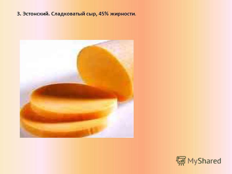 3. Эстонский. Сладковатый сыр, 45% жирности.