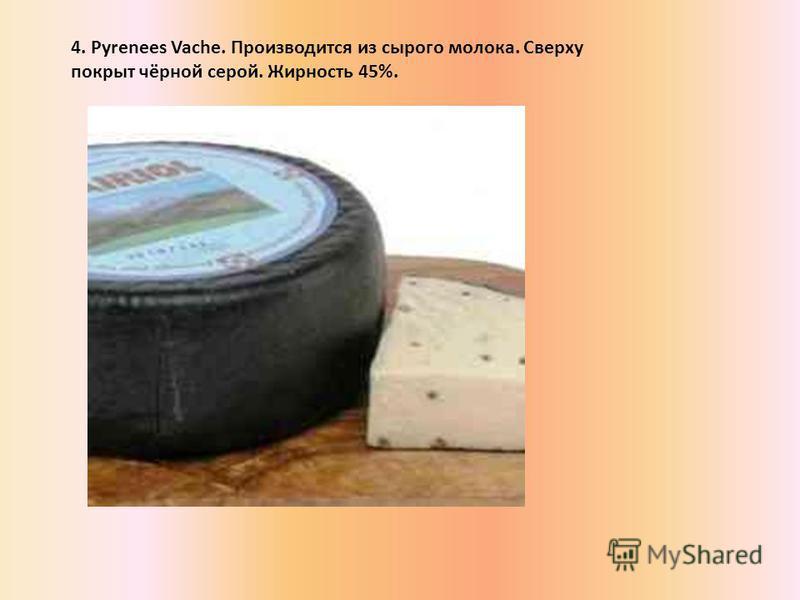 4. Pyrenees Vache. Производится из сырого молока. Сверxу покрыт чёрной серой. Жирность 45%.