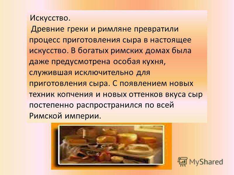 Искусство. Древние греки и римляне превратили процесс приготовления сыра в настоящее искусство. В богатых римских домах была даже предусмотрена особая кухня, служившая исключительно для приготовления сыра. С появлением новых техник копчения и новых о
