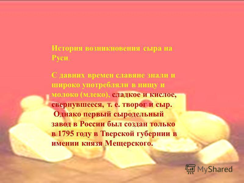 История возникновения сыра на Руси. С давних времен славяне знали и широко употребляли в пищу и молоко (млеко), сладкое и кислое, свернувшееся, т. е. творог и сыр. Однако первый сыродельный завод в России был создан только в 1795 году в Тверской губе