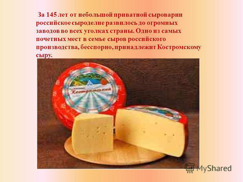 За 145 лет от небольшой приватной сыроварни российское сыроделие развилось до огромных заводов во всех уголках страны. Одно из самых почетных мест в семье сыров российского производства, бесспорно, принадлежит Костромскому сыру.