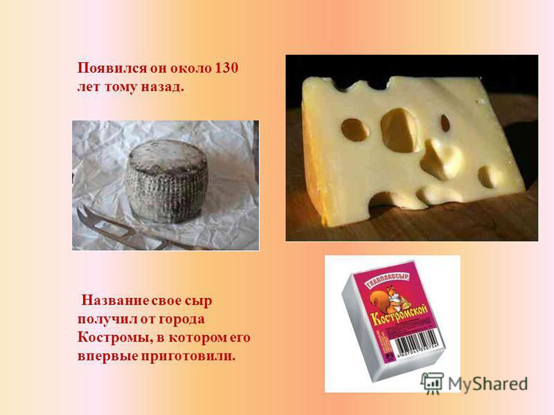 Появился он около 130 лет тому назад. Название свое сыр получил от города Костромы, в котором его впервые приготовили.