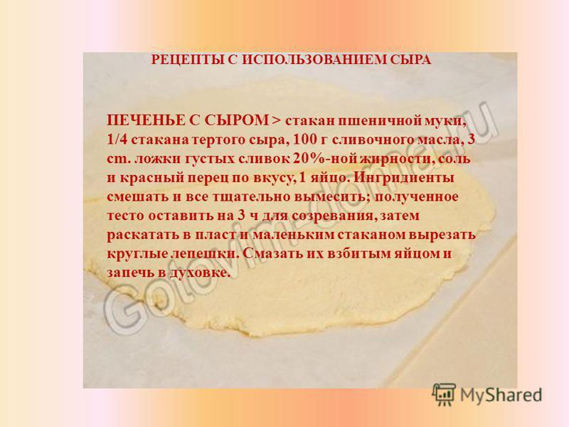 РЕЦЕПТЫ С ИСПОЛЬЗОВАНИЕМ СЫРА ПЕЧЕНЬЕ С СЫРОМ > стакан пшеничной муки, 1/4 стакана тертого сыра, 100 г сливочного масла, 3 cm. ложки густых сливок 20%-ной жирности, соль и красный перец по вкусу, 1 яйцо. Ингридиенты смешать и все тщательно вымесить;