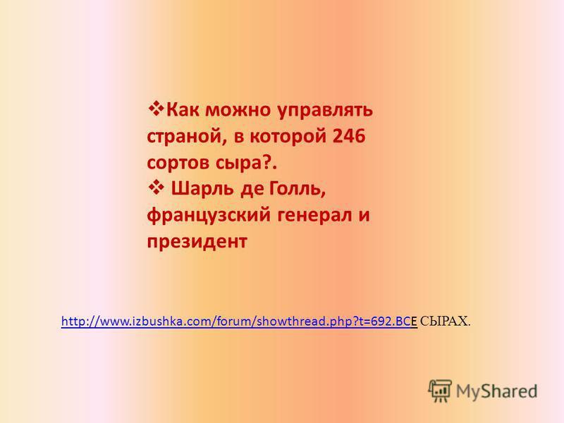 Как можно управлять страной, в которой 246 сортов сыра?. Шарль де Голль, французский генерал и президент http://www.izbushka.com/forum/showthread.php?t=692.ВСhttp://www.izbushka.com/forum/showthread.php?t=692. ВСЕ СЫРАХ.