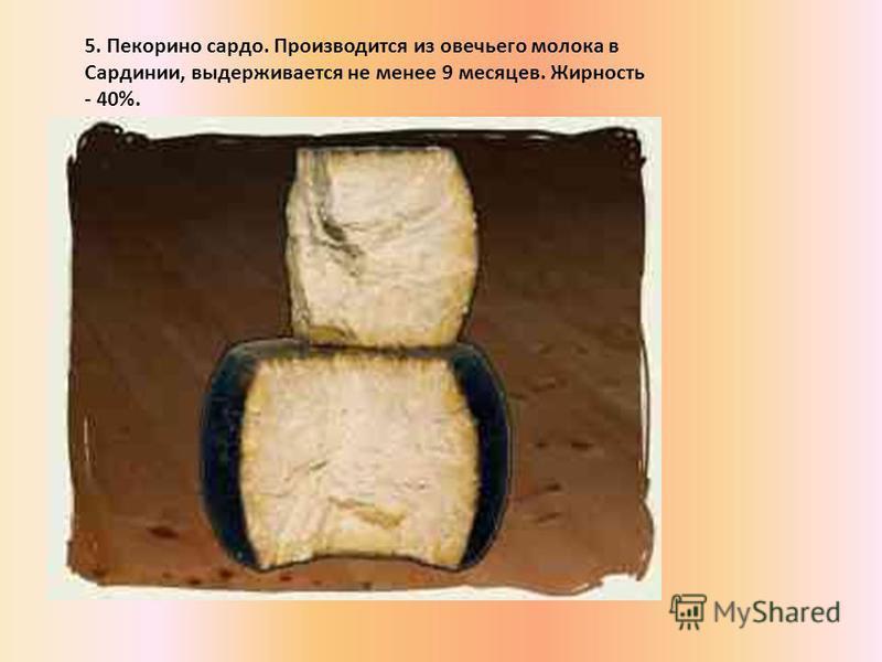 5. Пекорино сардо. Производится из овечьего молока в Сардинии, выдерживается не менее 9 месяцев. Жирность - 40%.