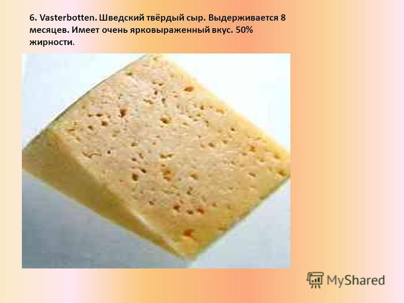 6. Vasterbotten. Шведский твёрдый сыр. Выдерживается 8 месяцев. Имеет очень ярко выраженный вкус. 50% жирности.
