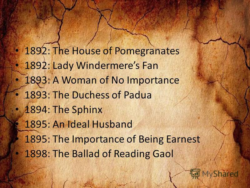 1892: The House of Pomegranates 1892: Lady Windermeres Fan 1893: A Woman of No Importance 1893: The Duchess of Padua 1894: The Sphinx 1895: An Ideal Husband 1895: The Importance of Being Earnest 1898: The Ballad of Reading Gaol