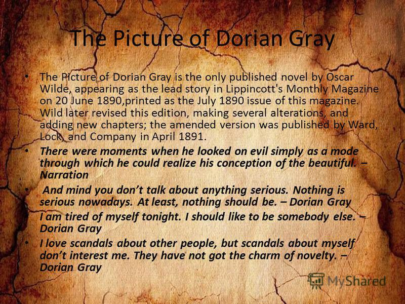 The Picture of Dorian Gray The Picture of Dorian Gray is the only published novel by Oscar Wilde, appearing as the lead story in Lippincott's Monthly Magazine on 20 June 1890,printed as the July 1890 issue of this magazine. Wild later revised this ed