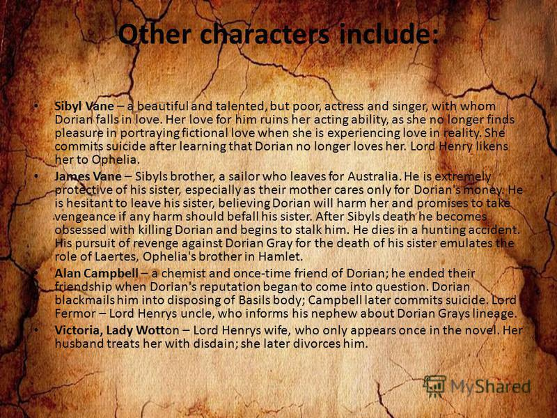 Other characters include: Sibyl Vane – a beautiful and talented, but poor, actress and singer, with whom Dorian falls in love. Her love for him ruins her acting ability, as she no longer finds pleasure in portraying fictional love when she is experie