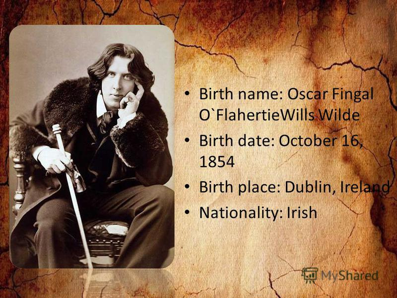 Birth name: Oscar Fingal O`FlahertieWills Wilde Birth date: October 16, 1854 Birth place: Dublin, Ireland Nationality: Irish