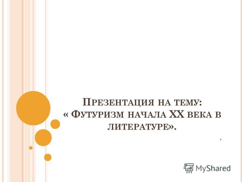 П РЕЗЕНТАЦИЯ НА ТЕМУ : « Ф УТУРИЗМ НАЧАЛА XX ВЕКА В ЛИТЕРАТУРЕ »..