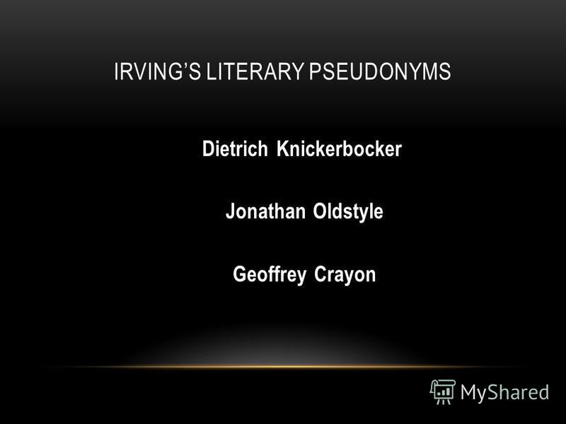 IRVINGS LITERARY PSEUDONYMS Dietrich Knickerbocker Jonathan Oldstyle Geoffrey Crayon