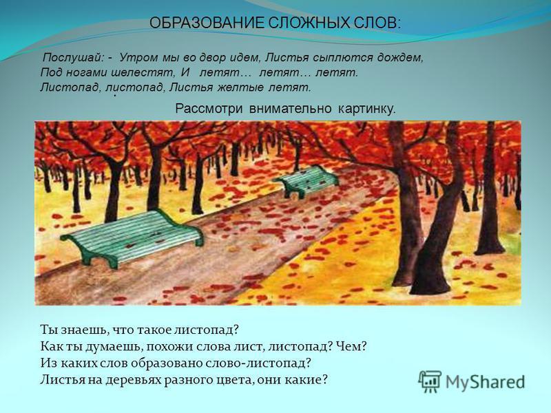 Рассмотри внимательно картинку. ОБРАЗОВАНИЕ СЛОЖНЫХ СЛОВ: Послушай: - Утром мы во двор идем, Листья сыплются дождем, Под ногами шелестят, И летят… летят… летят. Листопад, листопад, Листья желтые летят. Ты знаешь, что такое листопад? Как ты думаешь, п