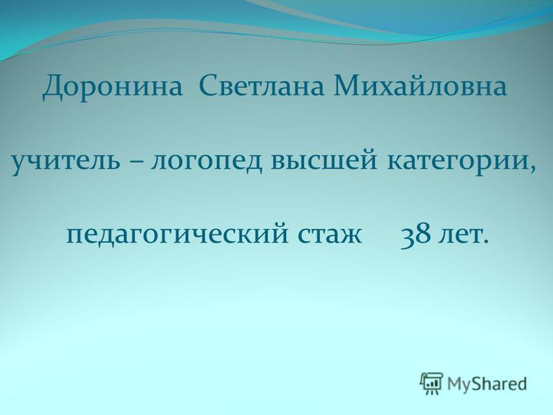 Доронина Светлана Михайловна учитель – логопед высшей категории, педагогический стаж 38 лет.