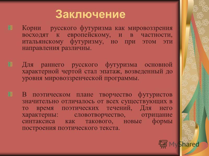 Заключение Корни русского футуризма как мировоззрения восходят к европейскому, и в частности, итальянскому футуризму, но при этом эти направления различны. Для раннего русского футуризма основной характерной чертой стал эпатаж, возведенный до уровня