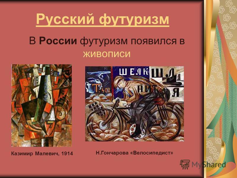 Русский футуризм В России футуризм появился в живописи Казимир Малевич, 1914 Н.Гончарова «Велосипедист»