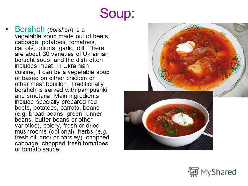 Soup: Borshch (borshch) is a vegetable soup made out of beets, cabbage, potatoes, tomatoes, carrots, onions, garlic, dill. There are about 30 varieties of Ukrainian borscht soup, and the dish often includes meat. In Ukrainian cuisine, it can be a veg