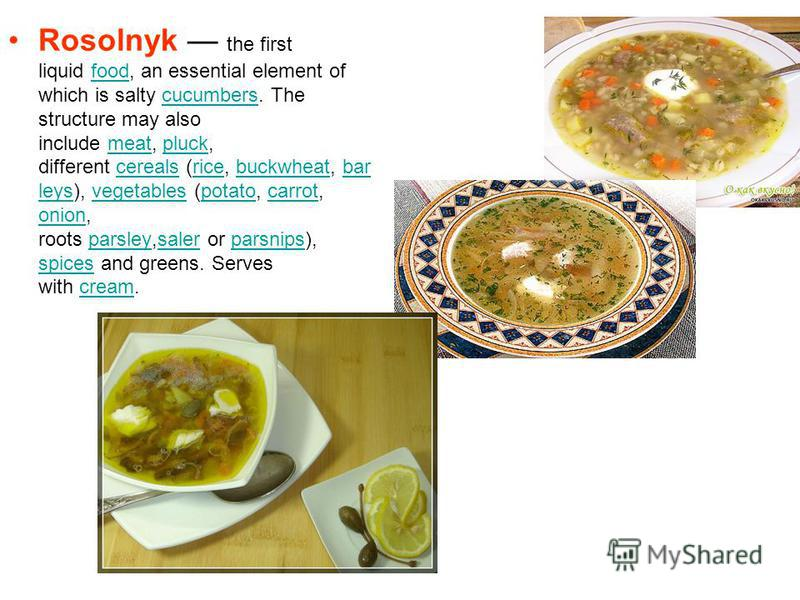 Rosolnyk the first liquid food, an essential element of which is salty cucumbers. The structure may also include meat, pluck, different cereals (rice, buckwheat, bar leys), vegetables (potato, carrot, onion, roots parsley,saler or parsnips), spices a