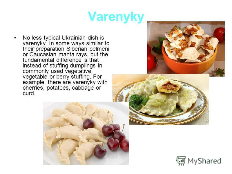 Varenyky No less typical Ukrainian dish is varenyky. In some ways similar to their preparation Siberian pelmeni or Caucasian manta rays, but the fundamental difference is that instead of stuffing dumplings in commonly used vegetative, vegetable or be