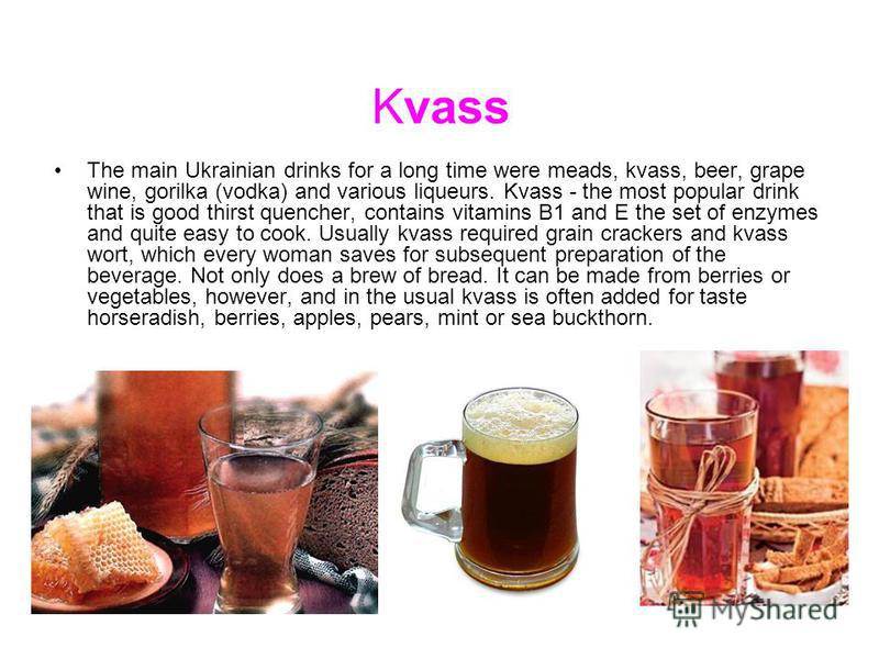 Kvass The main Ukrainian drinks for a long time were meads, kvass, beer, grape wine, gorilka (vodka) and various liqueurs. Kvass - the most popular drink that is good thirst quencher, contains vitamins B1 and E the set of enzymes and quite easy to co