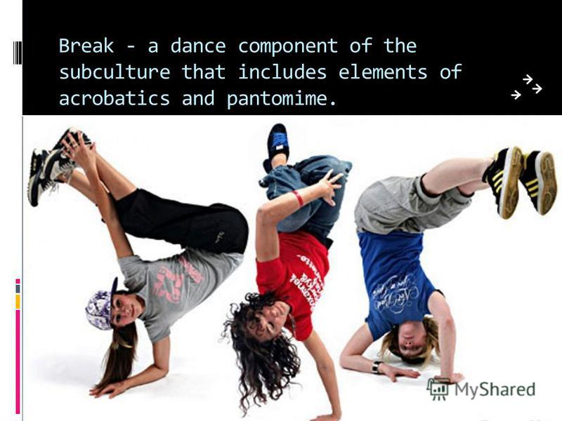 Break - a dance component of the subculture that includes elements of acrobatics and pantomime.