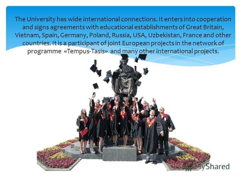 The University has wide international connections. It enters into cooperation and signs agreements with educational establishments of Great Britain, Vietnam, Spain, Germany, Poland, Russia, USA, Uzbekistan, France and other countries. It is a partici