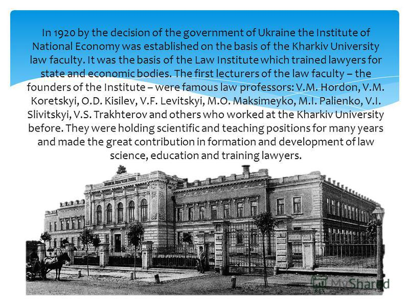 In 1920 by the decision of the government of Ukraine the Institute of National Economy was established on the basis of the Kharkiv University law faculty. It was the basis of the Law Institute which trained lawyers for state and economic bodies. The