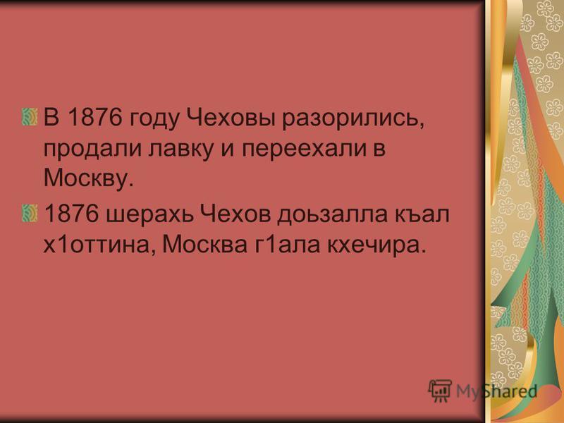 В 1876 году Чеховы разорились, продали лавку и переехали в Москво. 1876 шерахь Чехов доьзалла къал х 1 оттина, Москва г 1 ала кхечира.