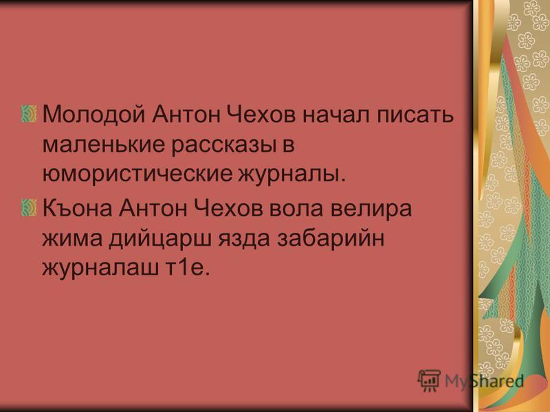 Молодой Антон Чехов начал писать маленькие рассказы в юмористические журналы. Къона Антон Чехов вола велира жима дийцарш язда забарийн журналаш т 1 е.