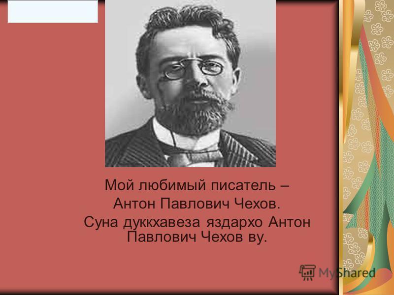 Мой любимый писатель – Антон Павлович Чехов. Суна дуккхавеза яздархо Антон Павлович Чехов во.