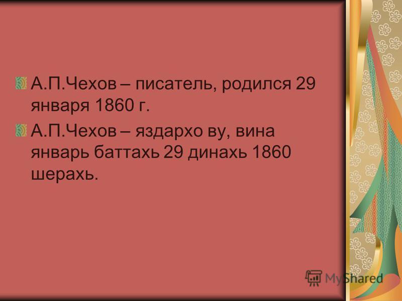 А.П.Чехов – писатель, родился 29 января 1860 г. А.П.Чехов – яздархо во, вина январь баттахь 29 динахь 1860 шерахь.