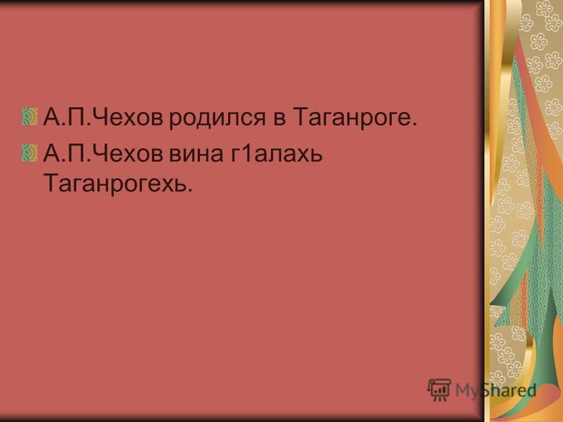 А.П.Чехов родился в Таганроге. А.П.Чехов вина г 1 алахь Таганрогехать.