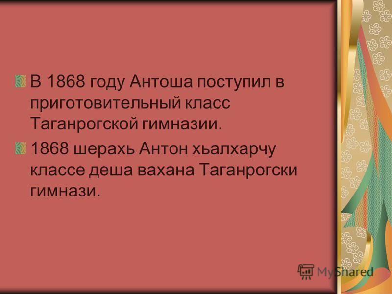 В 1868 году Антоша поступил в приготовительный класс Таганрогской гимназииии. 1868 шерахь Антон хьалхарчу классе даша вахана Таганрогски гимназиии.