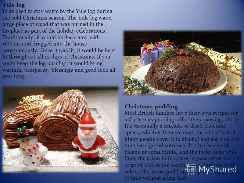 Yule log Brits used to stay warm by the Yule log during the cold Christmas season. The Yule log was a large piece of wood that was burned in the fireplace as part of the holiday celebrations. Traditionally, it would be decorated with ribbons and drag
