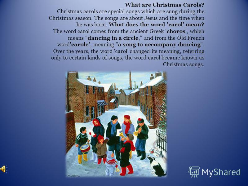What are Christmas Carols? Christmas carols are special songs which are sung during the Christmas season. The songs are about Jesus and the time when he was born. What does the word 'carol' mean? The word carol comes from the ancient Greek 'choros',