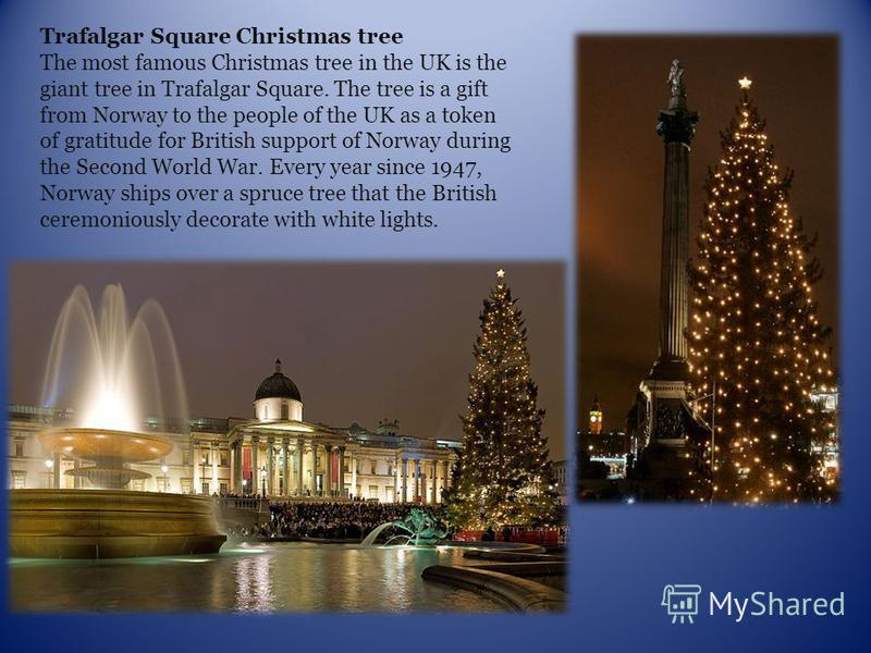 Trafalgar Square Christmas tree The most famous Christmas tree in the UK is the giant tree in Trafalgar Square. The tree is a gift from Norway to the people of the UK as a token of gratitude for British support of Norway during the Second World War.