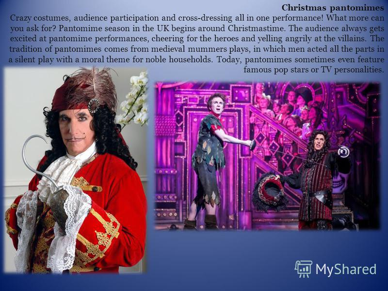 Christmas pantomimes Crazy costumes, audience participation and cross-dressing all in one performance! What more can you ask for? Pantomime season in the UK begins around Christmastime. The audience always gets excited at pantomime performances, chee