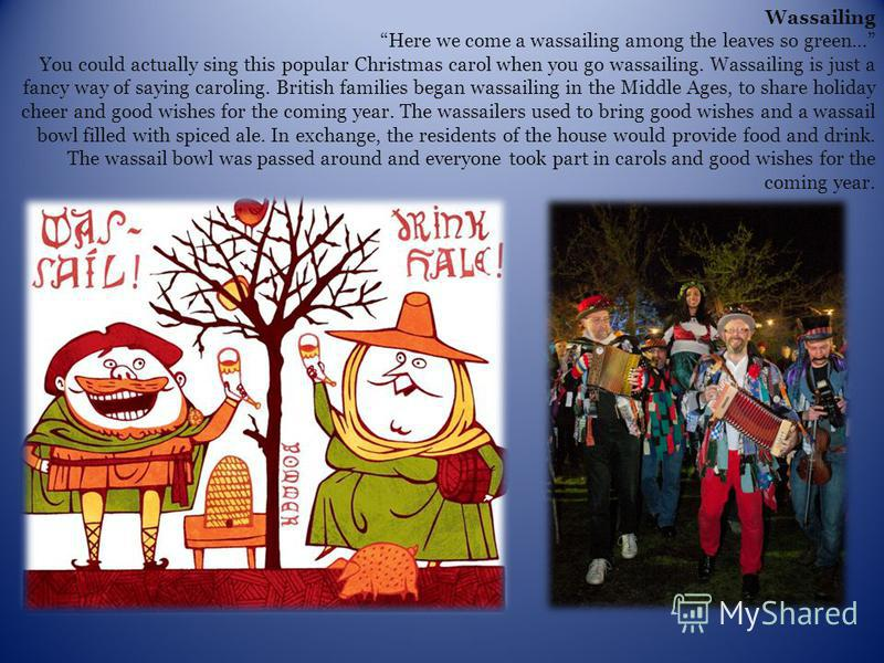 Wassailing Here we come a wassailing among the leaves so green… You could actually sing this popular Christmas carol when you go wassailing. Wassailing is just a fancy way of saying caroling. British families began wassailing in the Middle Ages, to s