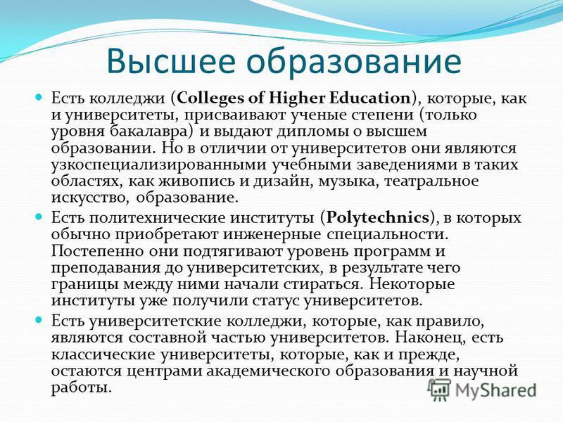 Высшее образование Есть колледжи (Colleges of Higher Education), которые, как и университеты, присваивают ученые степени (только уровня бакалавра) и выдают дипломы о высшем образовании. Но в отличии от университетов они являются узкоспециализированны
