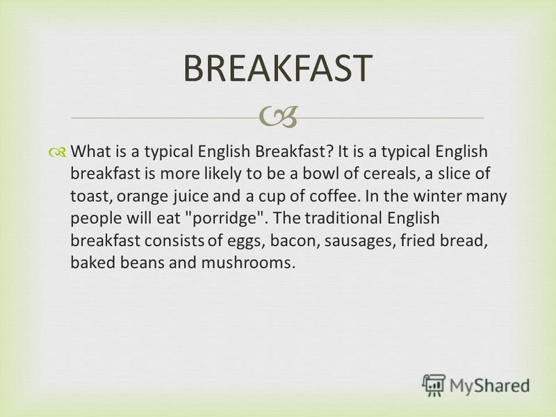 What is a typical English Breakfast? It is a typical English breakfast is more likely to be a bowl of cereals, a slice of toast, orange juice and a cup of coffee. In the winter many people will eat