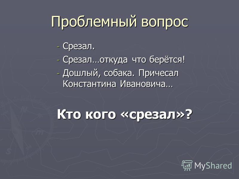 Проблемный вопрос - Срезал. - Срезал…откуда что берётся! - Дошлый, собака. Причесал Константина Ивановича… Кто кого «срезал»?