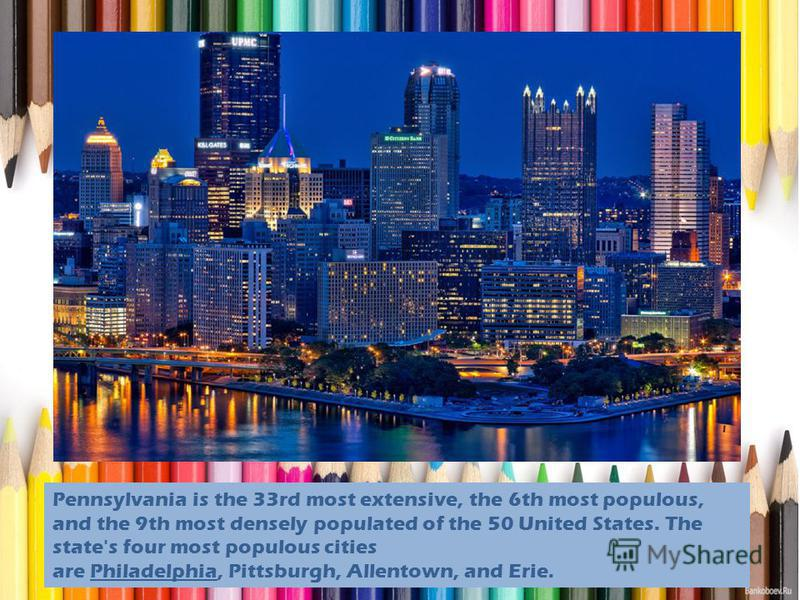 Pennsylvania is the 33rd most extensive, the 6th most populous, and the 9th most densely populated of the 50 United States. The state's four most populous cities are Philadelphia, Pittsburgh, Allentown, and Erie.